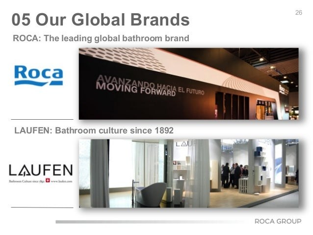 26 05 Our Global Brands ROCA: The leading global bathroom brand LAUFEN: Bathroom culture since 1892