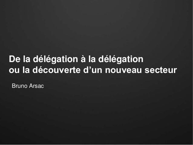 De la délégation à la délégation ou la découverte d'un nouveau secteur Bruno Arsac
