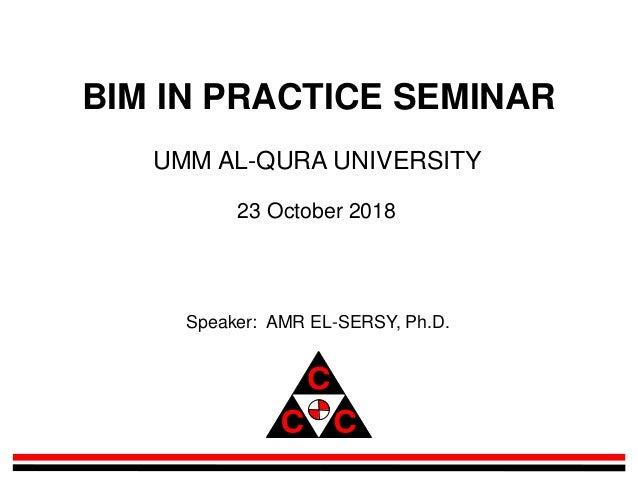 BIM IN PRACTICE SEMINAR UMM AL-QURA UNIVERSITY 23 October 2018 Speaker: AMR EL-SERSY, Ph.D.