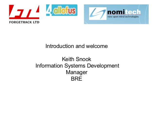 Introduction and welcome Keith Snook Information Systems Development Manager BRE