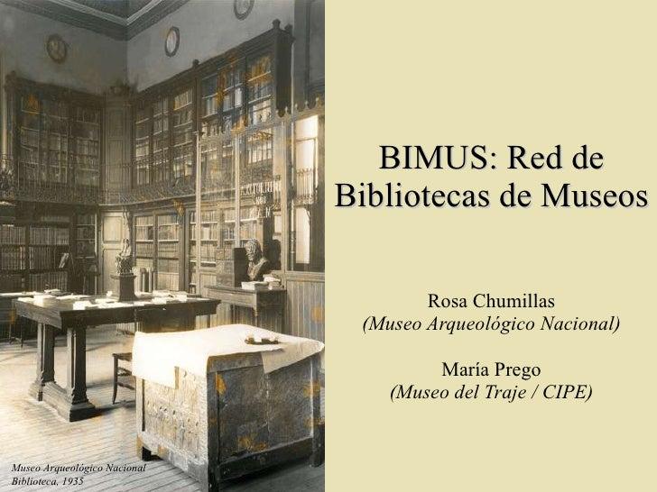 BIMUS: Red de Bibliotecas de Museos Rosa Chumillas (Museo Arqueológico Nacional) María Prego (Museo del Traje / CIPE) Muse...