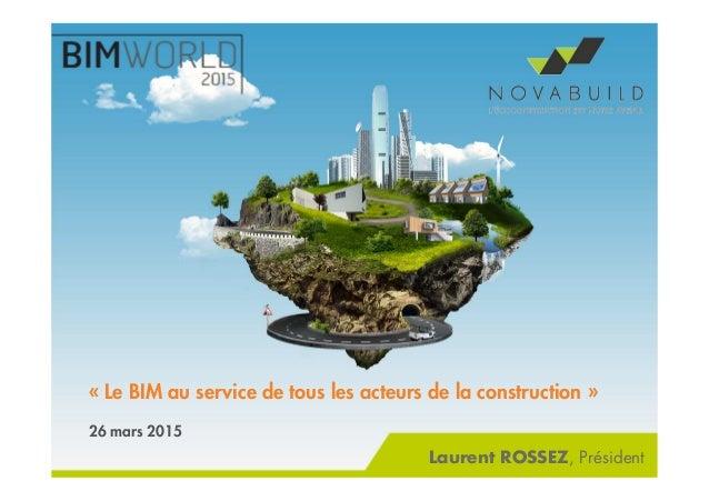 « Le BIM au service de tous les acteurs de la construction » 26 mars 2015 Laurent ROSSEZ, Président