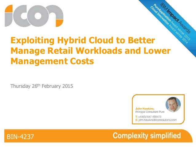 Exploiting Hybrid Cloud to Better Manage Retail Workloads and Lower Management Costs BIN-4237 Thursday 26th February 2015 ...