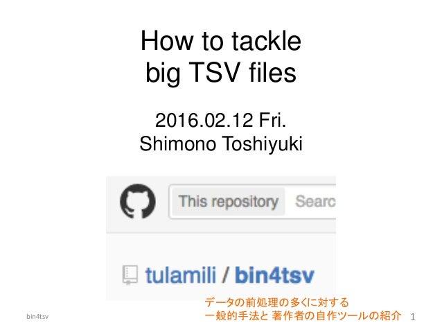 How to tackle big TSV files 2016.02.12 Fri. Shimono Toshiyuki データの前処理の多くに対する 一般的手法と 著作者の自作ツールの紹介bin4tsv 1