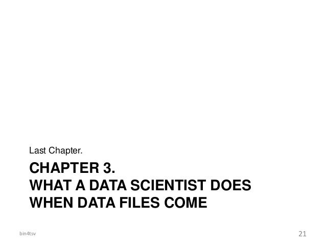 CHAPTER 3. WHAT A DATA SCIENTIST DOES WHEN DATA FILES COME Last Chapter. bin4tsv 21
