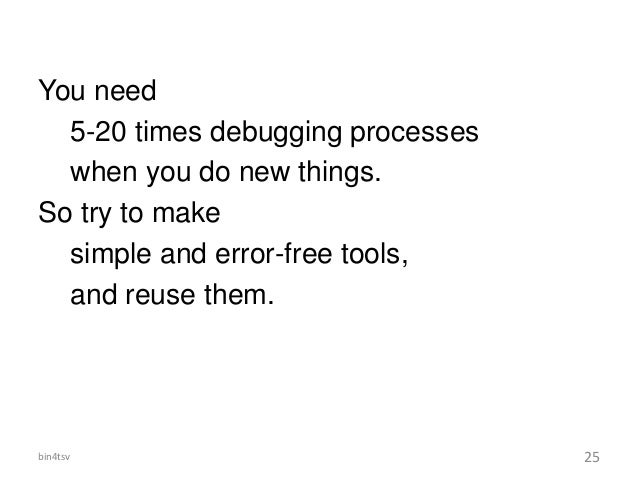 You need 5-20 times debugging processes when you do new things. So try to make simple and error-free tools, and reuse them...