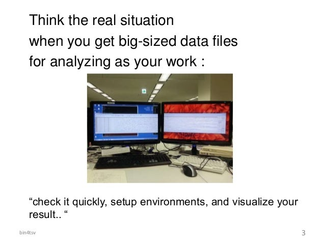 """Think the real situation when you get big-sized data files for analyzing as your work : """"check it quickly, setup environme..."""