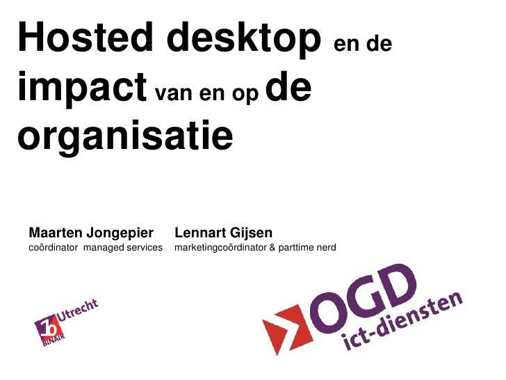 Hosted desktop en de impact van en op de organisatie<br />Lennart Gijsen<br />marketingcoördinator & parttime nerd<br />Ma...