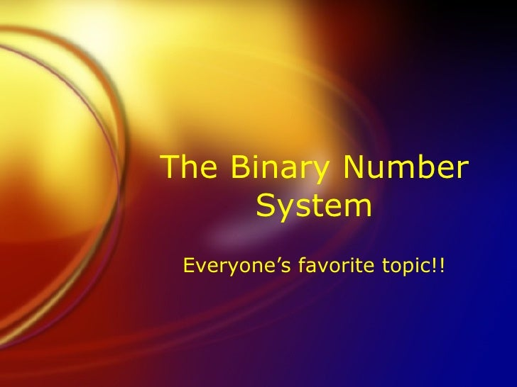 The Binary Number System Everyone's favorite topic!!