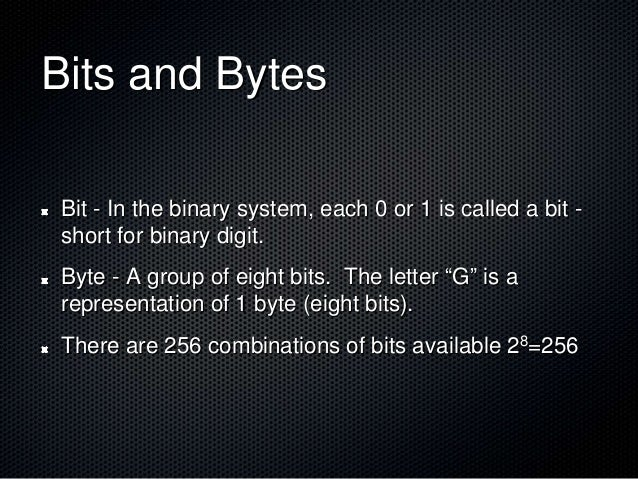 Bits and Bytes Bit - In the binary system, each 0 or 1 is called a bit - short for binary digit. Byte - A group of eight b...