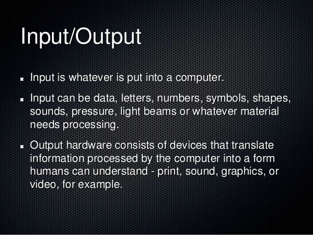 Input/Output Input is whatever is put into a computer. Input can be data, letters, numbers, symbols, shapes, sounds, press...