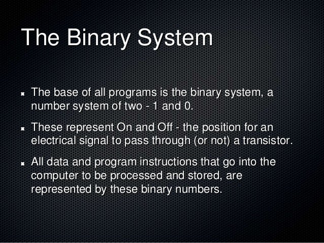 The Binary System The base of all programs is the binary system, a number system of two - 1 and 0. These represent On and ...