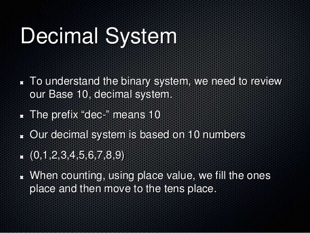 """Decimal System To understand the binary system, we need to review our Base 10, decimal system. The prefix """"dec-"""" means 10 ..."""