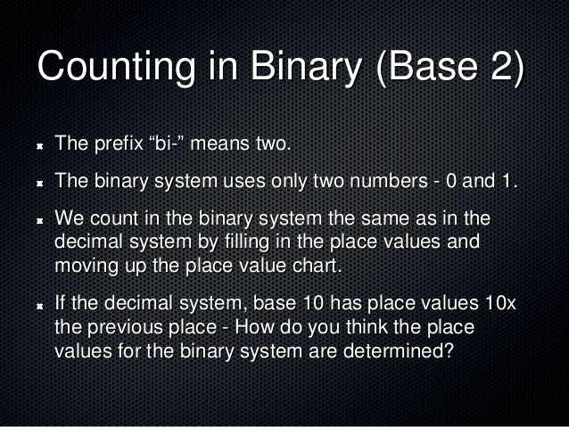 """Counting in Binary (Base 2) The prefix """"bi-"""" means two. The binary system uses only two numbers - 0 and 1. We count in the..."""