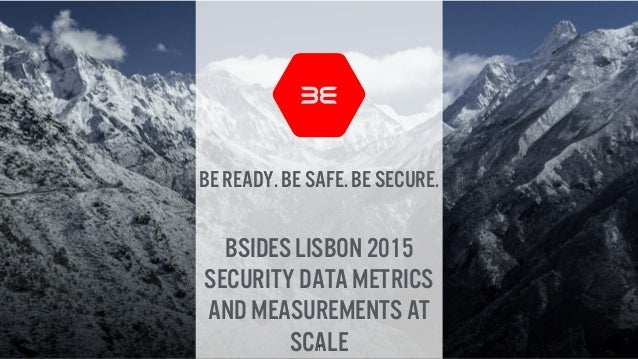 BE ready. BE safe. BE secure. Bsides Lisbon 2015 Security data Metrics and measurements at scale1