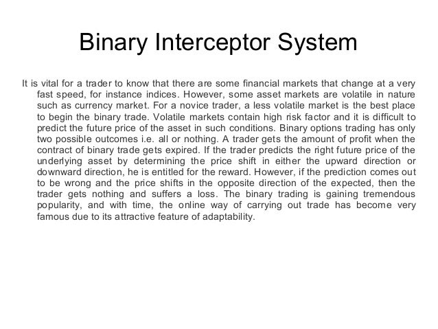 Binary Interceptor System It is vital for a trader to know that there are some financial markets that change at a very fas...