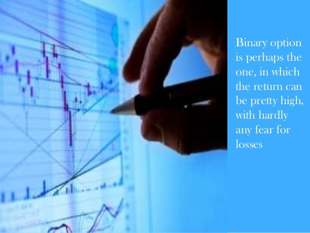 Binary option is perhaps the one, in which the return can be pretty high, with hardly any fear for losses