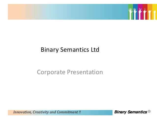 Binary Semantics Ltd             Corporate PresentationInnovation, Creativity and Commitment !!   Binary Semantics