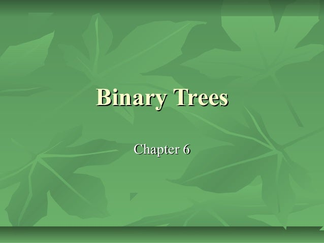 Binary TreesBinary Trees Chapter 6Chapter 6