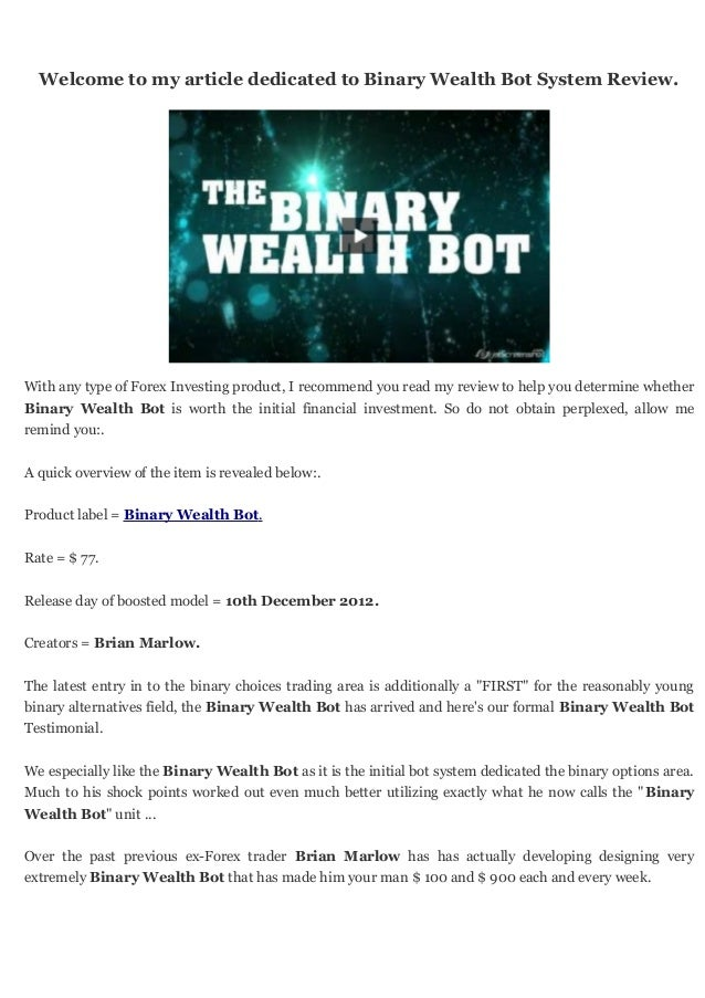 Welcome to my article dedicated to Binary Wealth Bot System Review.With any type of Forex Investing product, I recommend y...