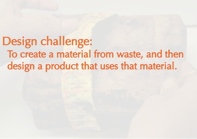 Design challenge: To create a material from waste, and then design a product that uses that material.