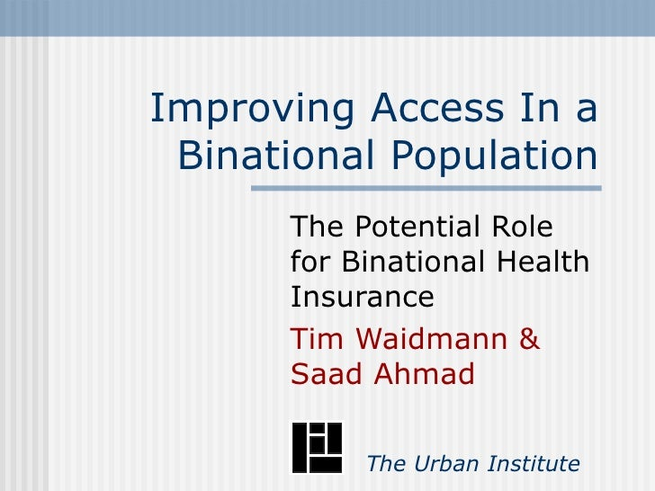 Improving Access In a Binational Population The Potential Role for Binational Health Insurance Tim Waidmann & Saad Ahmad  ...