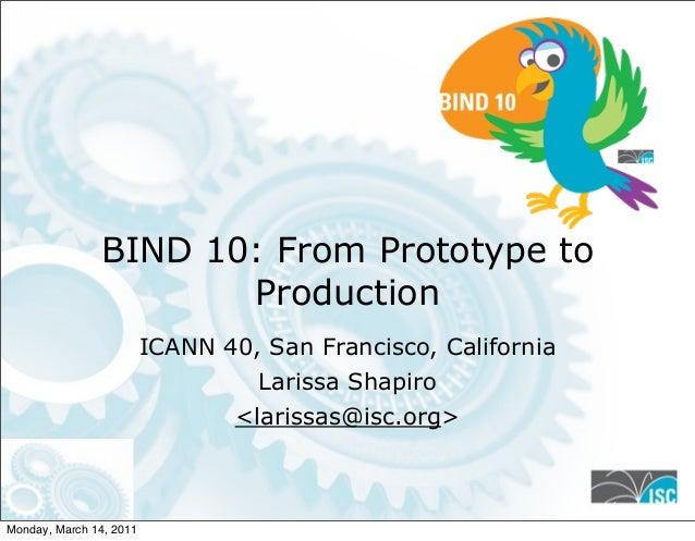 BIND 10: From Prototype to Production ICANN 40, San Francisco, California Larissa Shapiro <larissas@isc.org> 1 Monday, Mar...
