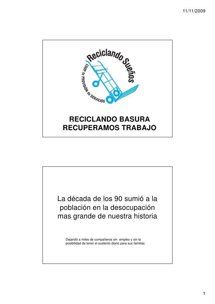 11/11/2009       RECICLANDO BASURA  RECUPERAMOS TRABAJO     La década de los 90 sumió a la  población en la desocupación m...