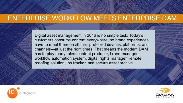 ENTERPRISE WORKFLOW MEETS ENTERPRISE DAM Digital asset management in 2016 is no simple task. Today's customers consume con...