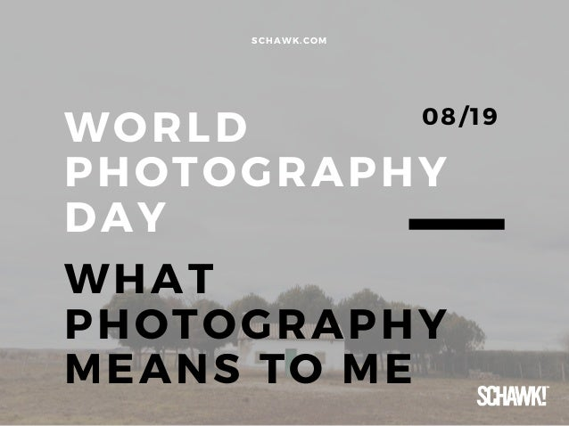 WORLD PHOTOGRAPHY DAY WHAT PHOTOGRAPHY MEANS TO ME SCHAWK. COM 08/ 19