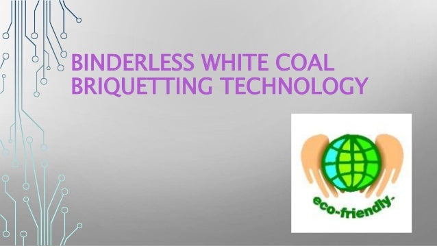BINDERLESS WHITE COAL BRIQUETTING TECHNOLOGY