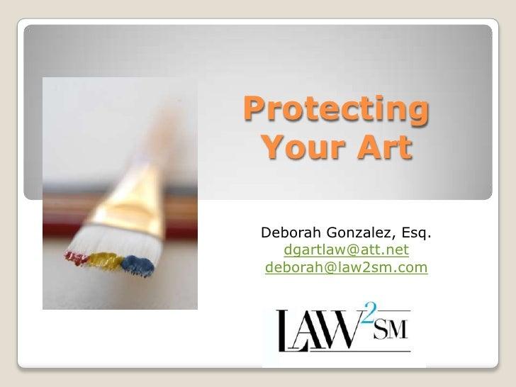 Protecting Your Art<br />Deborah Gonzalez, Esq.<br />dgartlaw@att.net<br />deborah@law2sm.com<br />