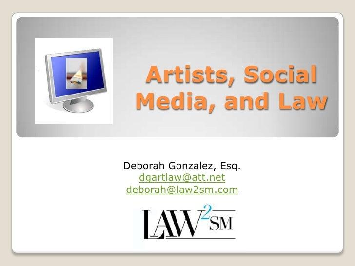 Artists, Social Media, and Law<br />Deborah Gonzalez, Esq.<br />dgartlaw@att.net<br />deborah@law2sm.com<br />