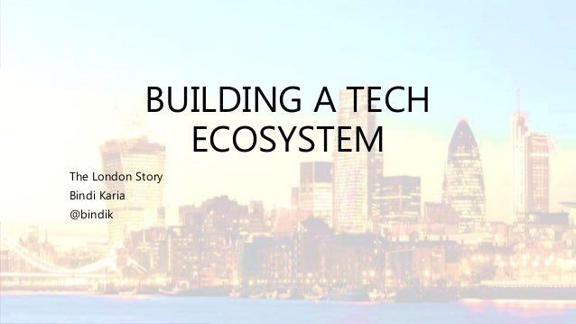 BUILDING A TECH ECOSYSTEM The London Story Bindi Karia @bindik