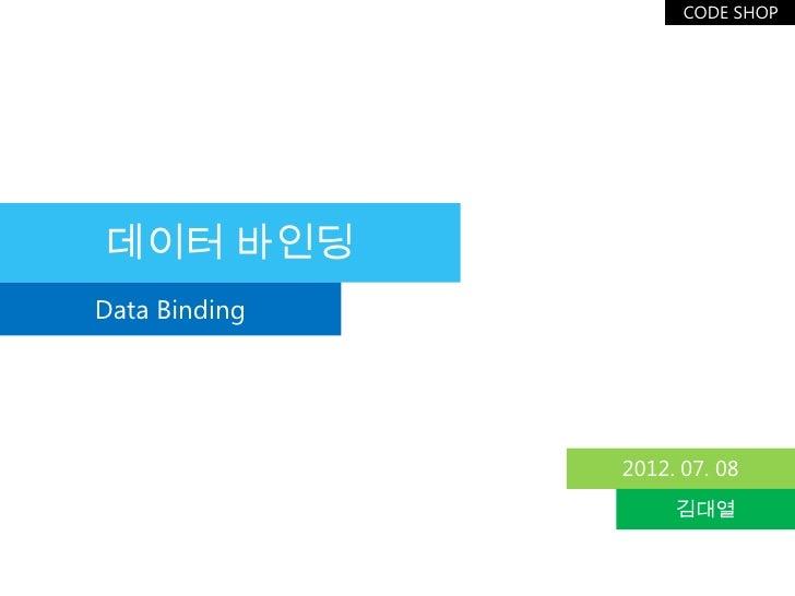 CODE SHOP데이터 바인딩Data Binding               2012. 07. 08                    김대열