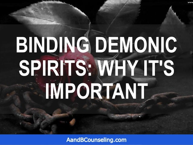BINDING DEMONIC SPIRITS: WHY IT'S IMPORTANT AandBCounseling.com