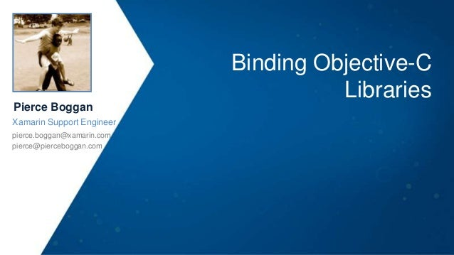 Binding Objective-C Libraries Pierce Boggan Xamarin Support Engineer pierce.boggan@xamarin.com pierce@pierceboggan.com