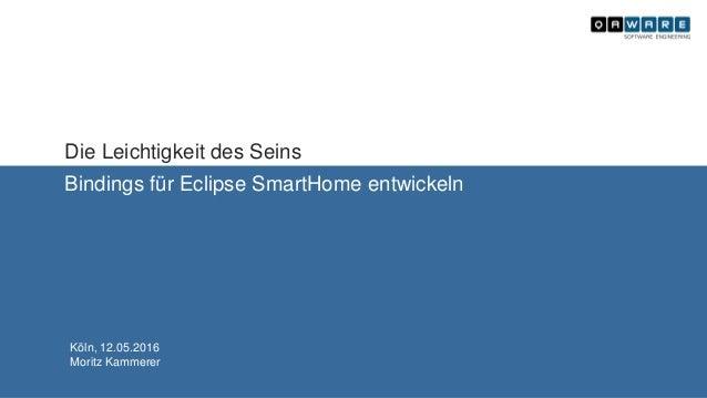 Die Leichtigkeit des Seins Bindings für Eclipse SmartHome entwickeln Köln, 12.05.2016 Moritz Kammerer