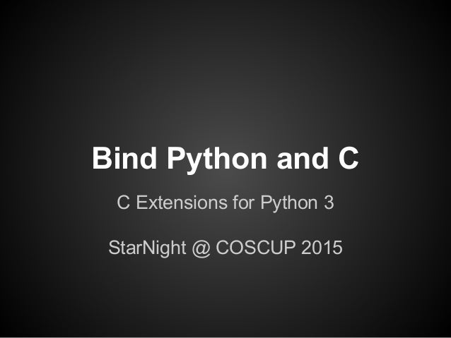 Bind Python and C C Extensions for Python 3 StarNight @ COSCUP 2015