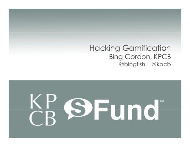 Hacking Gamification    Bing Gordon, KPCB       @bingfish   @kpcb