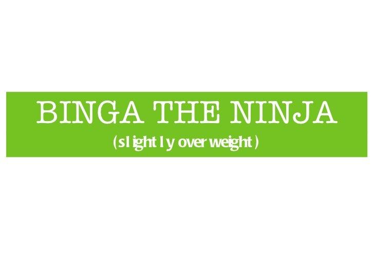 BINGA THE NINJA <ul><li>(slightly overweight) </li></ul>
