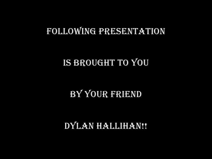 FOLLOWING PRESENTATION IS BROUGHT TO YOU BY YOUR FRIEND DYLAN HALLIHAN!!