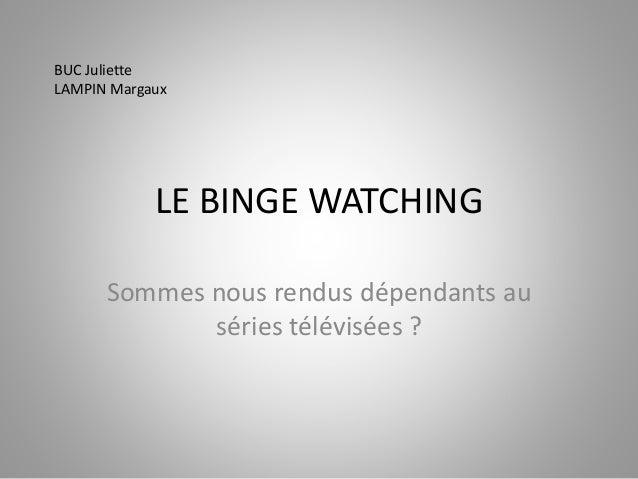 LE BINGE WATCHING  Sommes nous rendus dépendants au  séries télévisées ?  BUC Juliette  LAMPIN Margaux