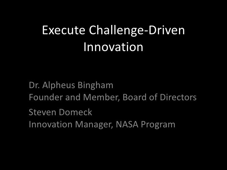 Execute Challenge-Driven Innovation Dr. Alpheus Bingham Founder and Member, Board of Directors Steven Domeck Innovation Ma...