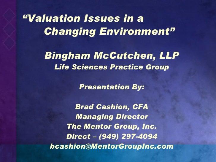 """ Valuation Issues in a  Changing Environment"" <ul><li>Bingham McCutchen, LLP </li></ul><ul><li>Life Sciences Practice Gro..."