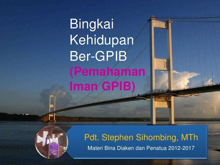 BingkaiKehidupanBer-GPIB(PemahamanIman GPIB)  Pdt. Stephen Sihombing, MTh  Materi Bina Diaken dan Penatua 2012-2017