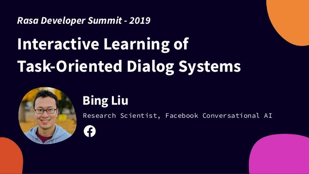 Interactive Learning of Task-Oriented Dialog Systems Bing Liu Research Scientist, Facebook Conversational AI Rasa Develope...