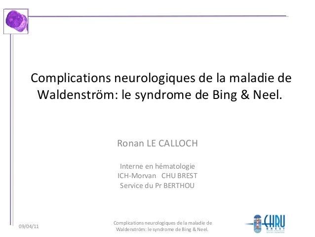 Complications neurologiques de la maladie de Waldenström: le syndrome de Bing & Neel. Ronan LE CALLOCH Interne en hématolo...