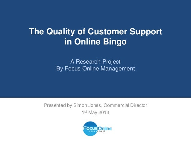 The Quality of Customer Supportin Online BingoA Research ProjectBy Focus Online ManagementPresented by Simon Jones, Commer...