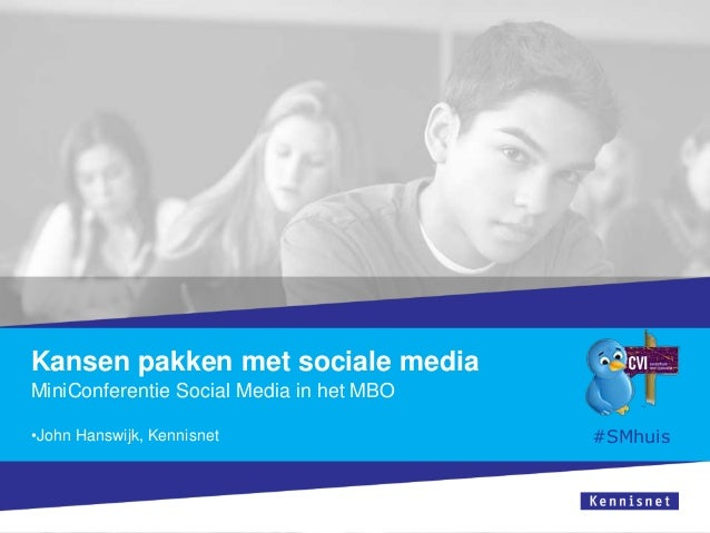 Kansen pakken met sociale media MiniConferentie Social Media in het MBO •John Hanswijk, Kennisnet  #SMhuis